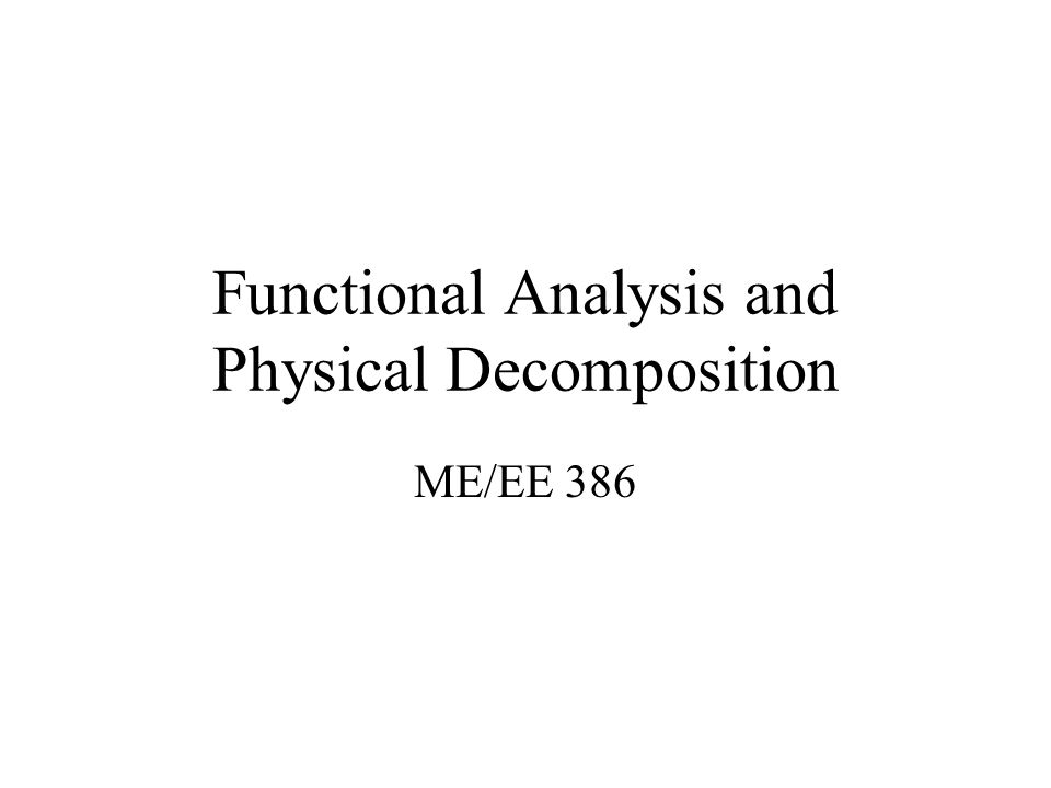 Functional Analysis An organized method of presenting a product's operations is needed –Documentation –Personnel transitions –Future Modifications Functional Analysis (or decomposition) is one means of accomplishing these objectives