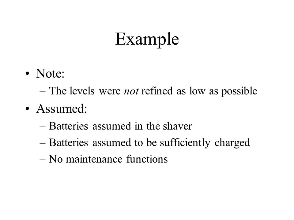 Example Note: –The levels were not refined as low as possible Assumed: –Batteries assumed in the shaver –Batteries assumed to be sufficiently charged –No maintenance functions