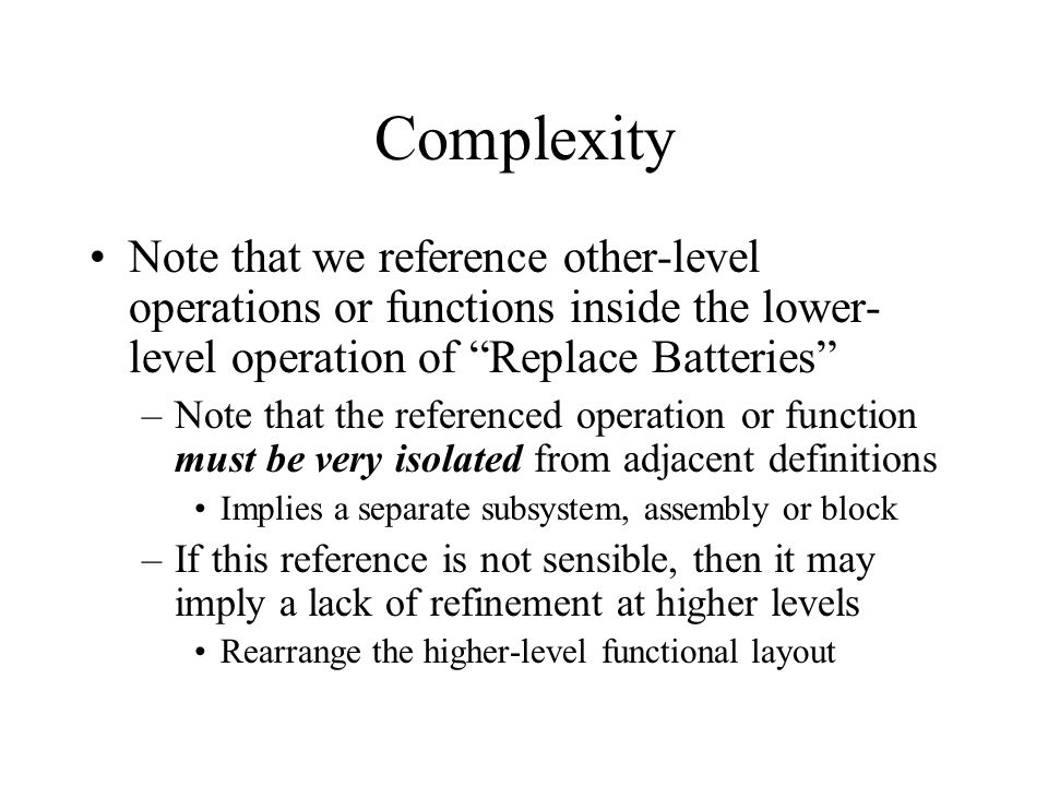 Complexity Note that we reference other-level operations or functions inside the lower- level operation of Replace Batteries –Note that the referenced operation or function must be very isolated from adjacent definitions Implies a separate subsystem, assembly or block –If this reference is not sensible, then it may imply a lack of refinement at higher levels Rearrange the higher-level functional layout