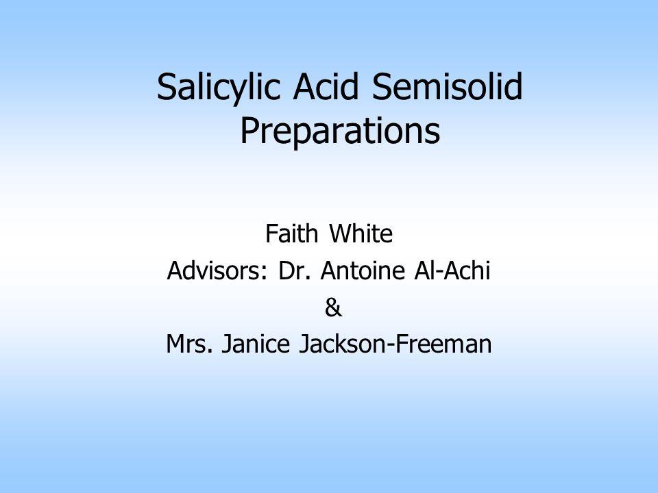 Salicylic Acid Semisolid Preparations Faith White Advisors: Dr. Antoine Al-Achi & Mrs. Janice Jackson-Freeman