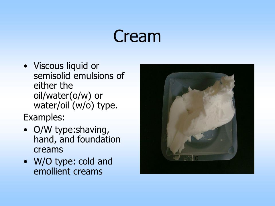 Cream Viscous liquid or semisolid emulsions of either the oil/water(o/w) or water/oil (w/o) type.