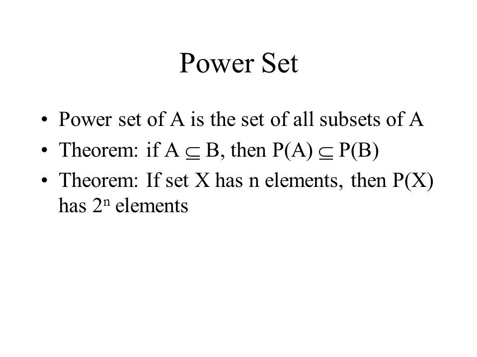 Power Set Power set of A is the set of all subsets of A Theorem: if A  B, then P(A)  P(B) Theorem: If set X has n elements, then P(X) has 2 n elements