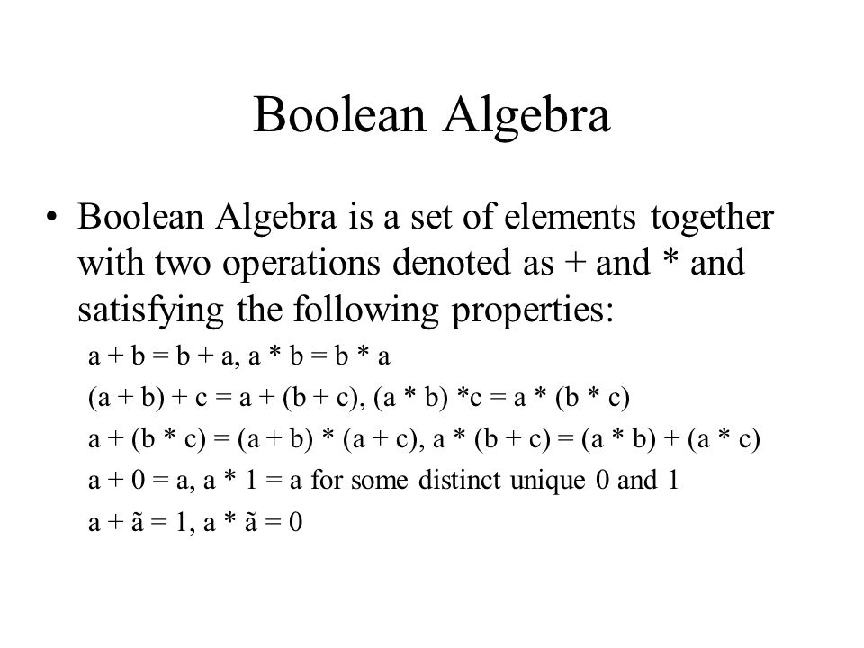Boolean Algebra Boolean Algebra is a set of elements together with two operations denoted as + and * and satisfying the following properties: a + b = b + a, a * b = b * a (a + b) + c = a + (b + c), (a * b) *c = a * (b * c) a + (b * c) = (a + b) * (a + c), a * (b + c) = (a * b) + (a * c) a + 0 = a, a * 1 = a for some distinct unique 0 and 1 a + ã = 1, a * ã = 0