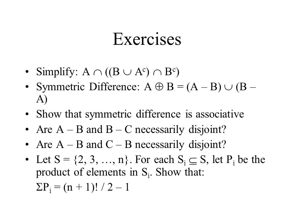Exercises Simplify: A  ((B  A c )  B c ) Symmetric Difference: A  B = (A – B)  (B – A) Show that symmetric difference is associative Are A – B and B – C necessarily disjoint.