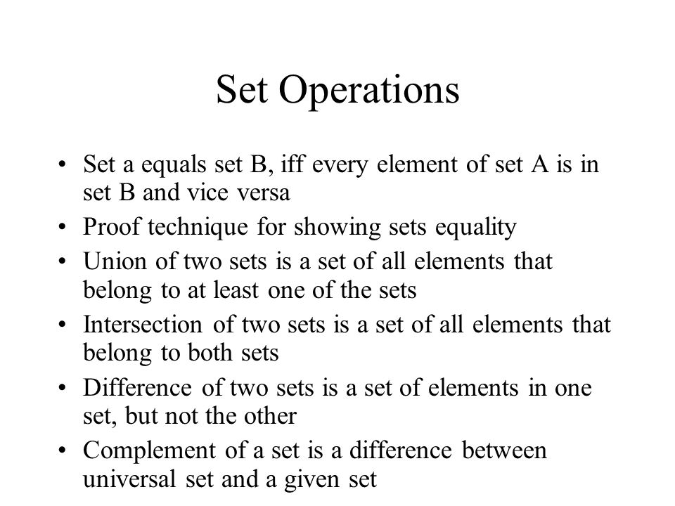 Set Operations Set a equals set B, iff every element of set A is in set B and vice versa Proof technique for showing sets equality Union of two sets is a set of all elements that belong to at least one of the sets Intersection of two sets is a set of all elements that belong to both sets Difference of two sets is a set of elements in one set, but not the other Complement of a set is a difference between universal set and a given set