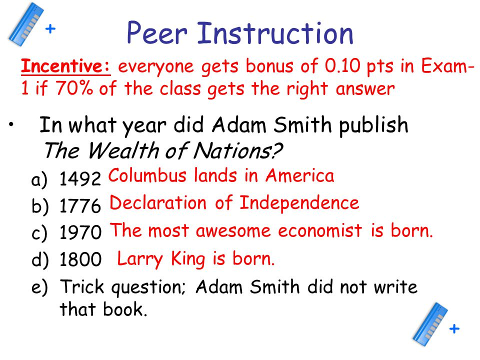 Peer Instruction In what year did Adam Smith publish The Wealth of Nations? a)1492 b)1776 c)1970 d)1800 e)Trick question; Adam Smith did not write tha
