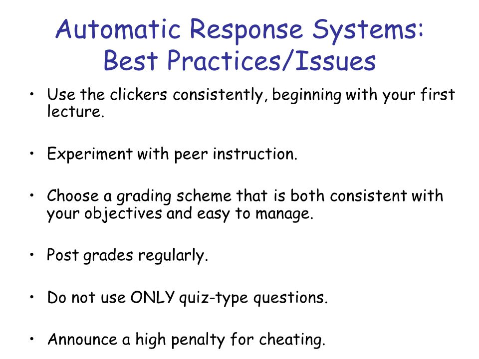 Automatic Response Systems: Best Practices/Issues Use the clickers consistently, beginning with your first lecture. Experiment with peer instruction.