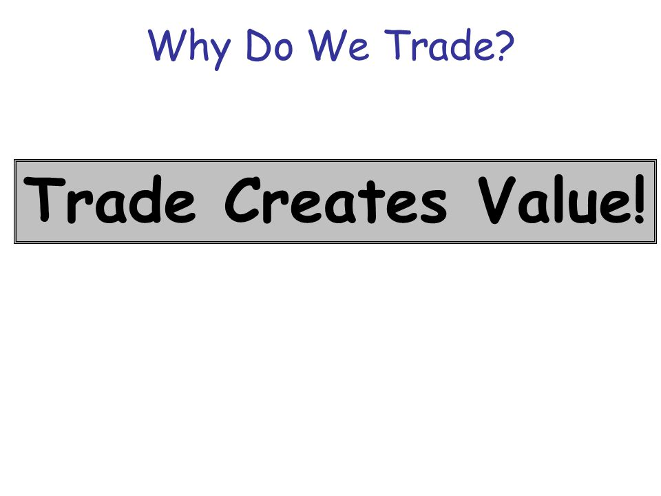 Why Do We Trade? Trade Creates Value!