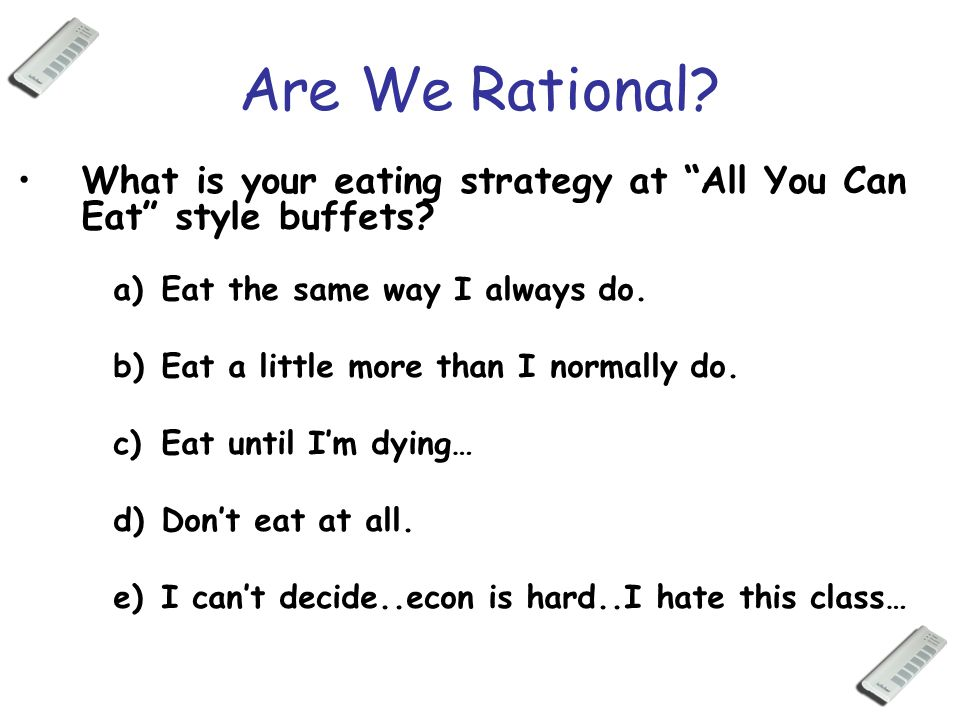 "Are We Rational? What is your eating strategy at ""All You Can Eat"" style buffets? a)Eat the same way I always do. b)Eat a little more than I normally"