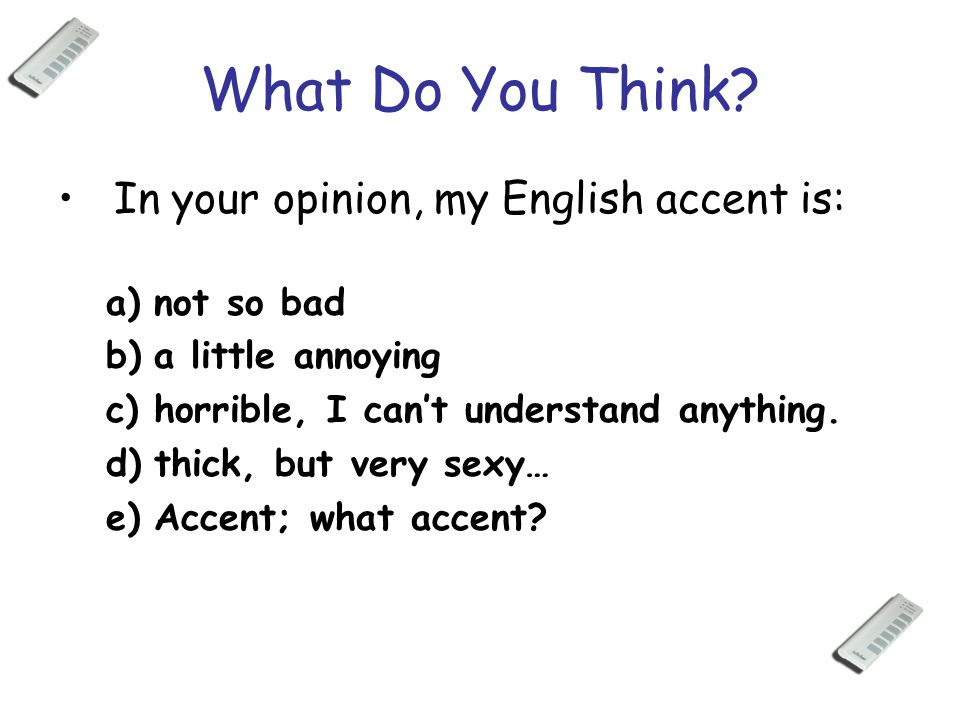 What Do You Think? In your opinion, my English accent is: a)not so bad b)a little annoying c)horrible, I can't understand anything. d)thick, but very
