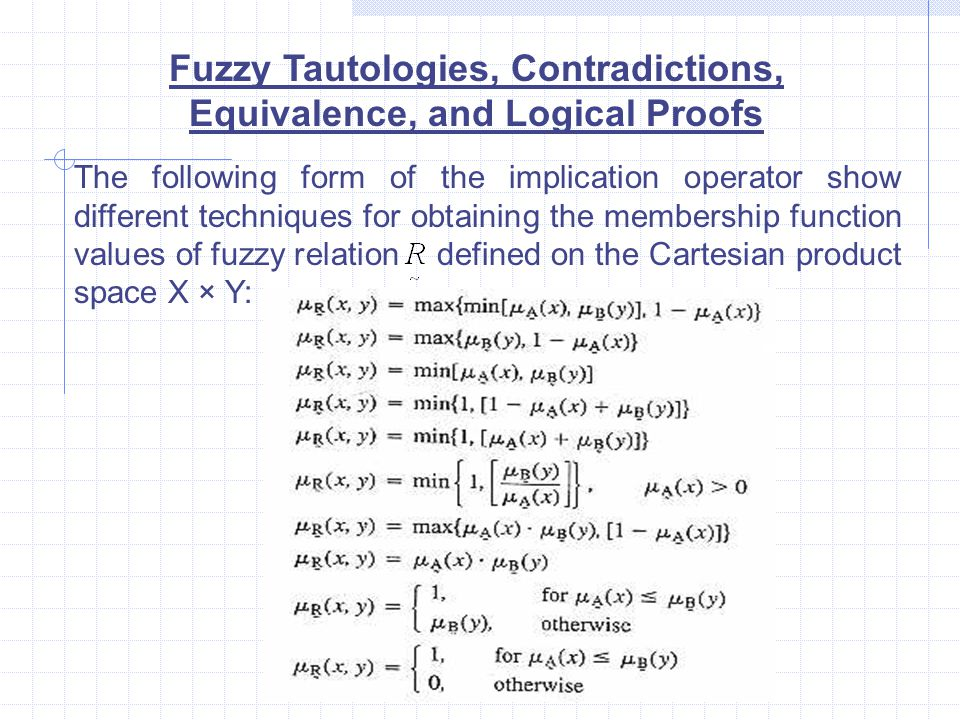 Fuzzy Tautologies, Contradictions, Equivalence, and Logical Proofs The following form of the implication operator show different techniques for obtaining the membership function values of fuzzy relation defined on the Cartesian product space X × Y: