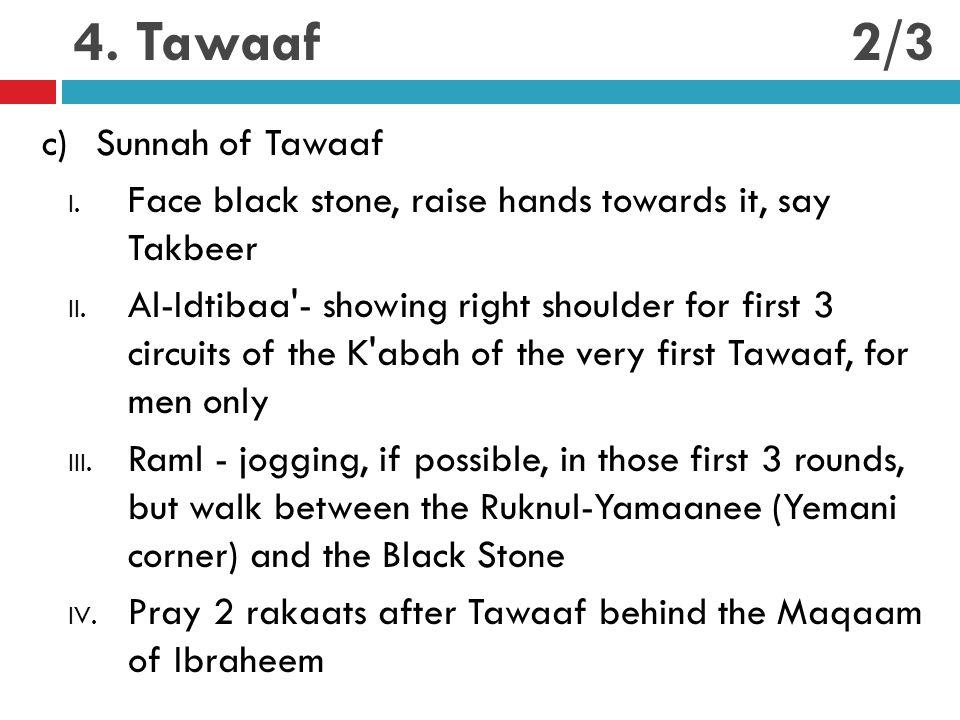 4. Tawaaf c)Sunnah of Tawaaf I. Face black stone, raise hands towards it, say Takbeer II. Al-Idtibaa'- showing right shoulder for first 3 circuits of