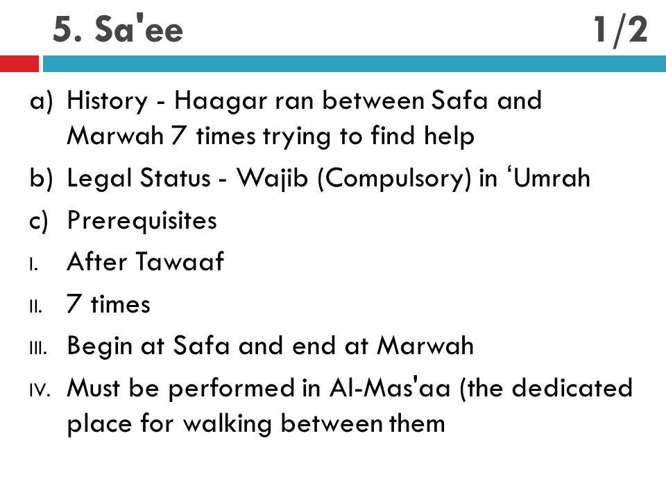 5. Sa'ee a)History - Haagar ran between Safa and Marwah 7 times trying to find help b)Legal Status - Wajib (Compulsory) in 'Umrah c)Prerequisites I. A