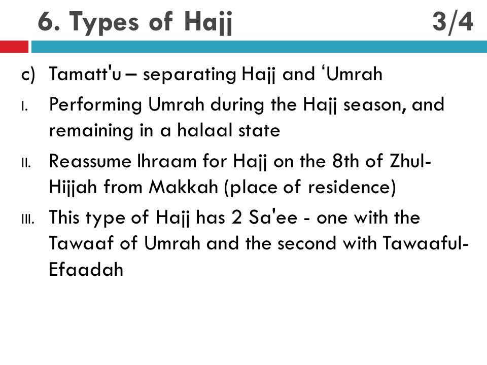 6. Types of Hajj c)Tamatt'u – separating Hajj and 'Umrah I. Performing Umrah during the Hajj season, and remaining in a halaal state II. Reassume Ihra