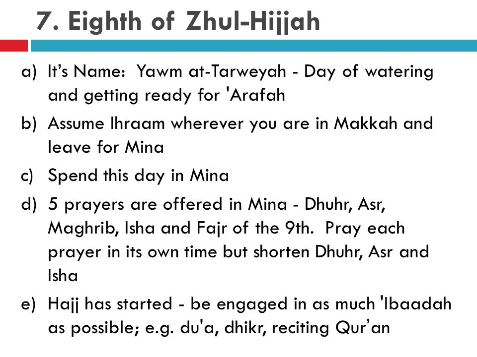 7. Eighth of Zhul-Hijjah a)It's Name: Yawm at-Tarweyah - Day of watering and getting ready for 'Arafah b)Assume Ihraam wherever you are in Makkah and