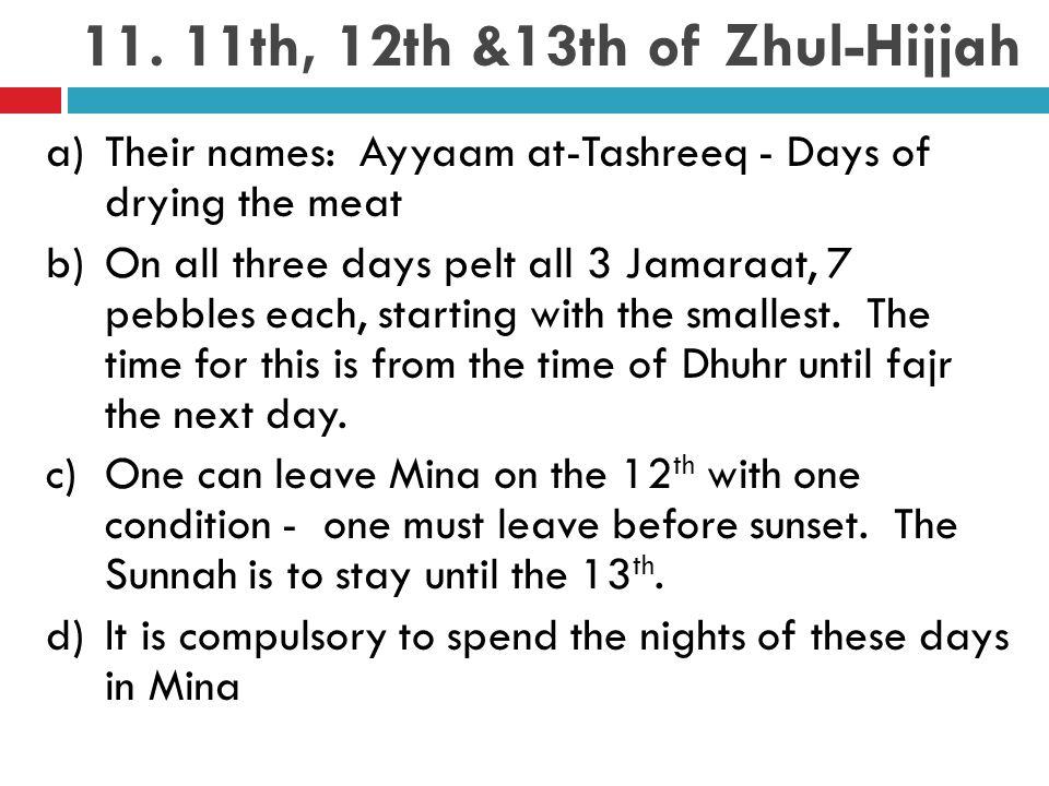 11. 11th, 12th &13th of Zhul-Hijjah a)Their names: Ayyaam at-Tashreeq - Days of drying the meat b)On all three days pelt all 3 Jamaraat, 7 pebbles eac