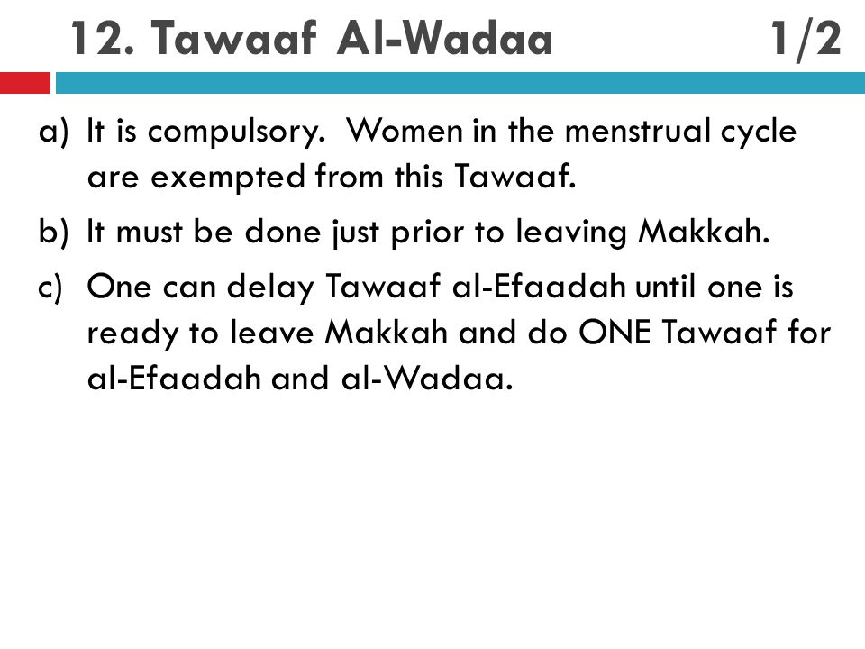 12. Tawaaf Al-Wadaa a)It is compulsory. Women in the menstrual cycle are exempted from this Tawaaf. b)It must be done just prior to leaving Makkah. c)