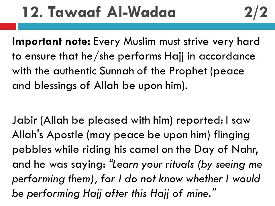 12. Tawaaf Al-Wadaa Important note: Every Muslim must strive very hard to ensure that he/she performs Hajj in accordance with the authentic Sunnah of