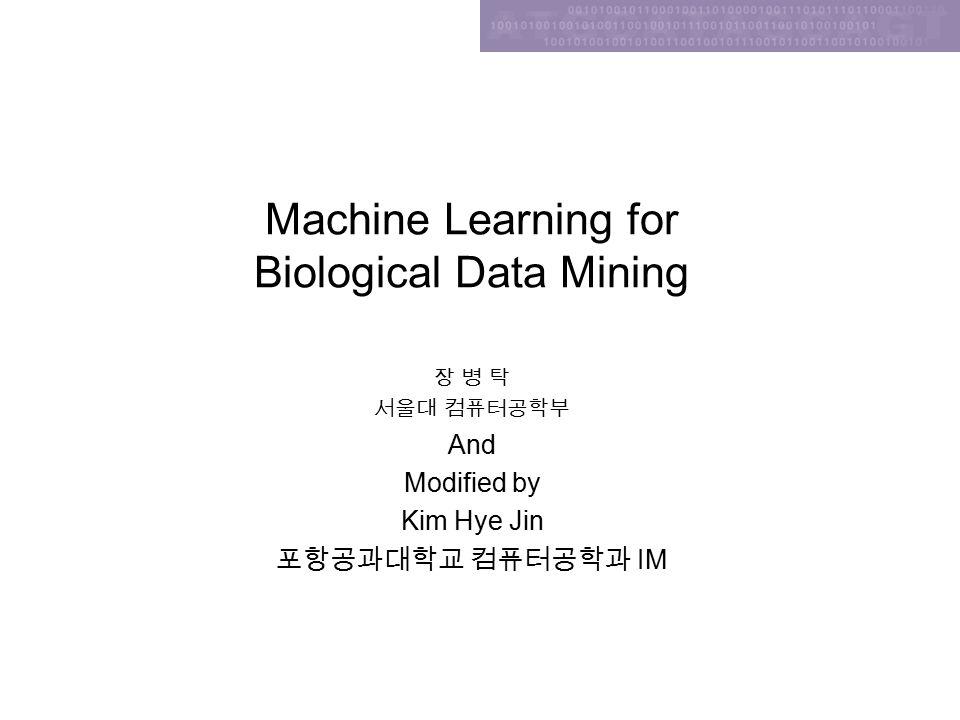 Machine Learning for Biological Data Mining 장 병 탁 서울대 컴퓨터공학부 And Modified by Kim Hye Jin 포항공과대학교 컴퓨터공학과 IM