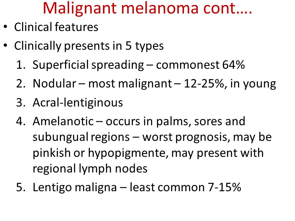 Malignant melanoma cont…. Clinical features Clinically presents in 5 types 1.Superficial spreading – commonest 64% 2.Nodular – most malignant – 12-25%