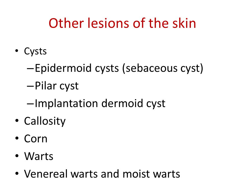 Other lesions of the skin Cysts – Epidermoid cysts (sebaceous cyst) – Pilar cyst – Implantation dermoid cyst Callosity Corn Warts Venereal warts and m