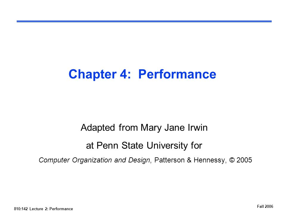 810:142 Lecture 2: Performance Fall 2006 Chapter 4: Performance Adapted from Mary Jane Irwin at Penn State University for Computer Organization and Design, Patterson & Hennessy, © 2005