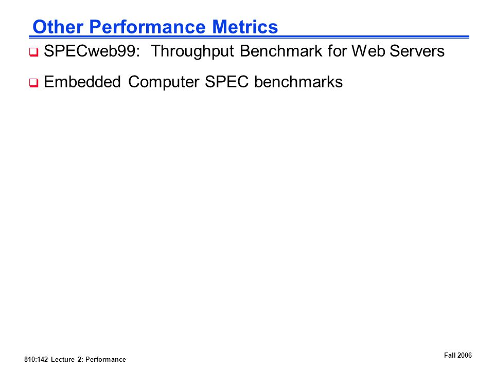 810:142 Lecture 2: Performance Fall 2006 Other Performance Metrics  SPECweb99: Throughput Benchmark for Web Servers  Embedded Computer SPEC benchmarks