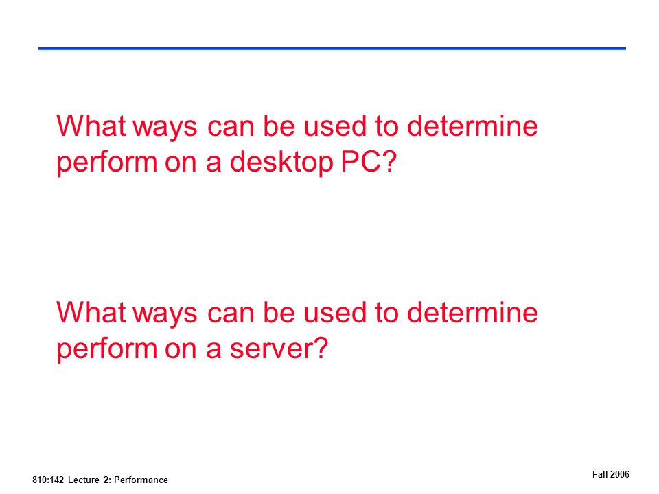 810:142 Lecture 2: Performance Fall 2006 What ways can be used to determine perform on a desktop PC.