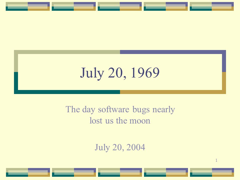 1 July 20, 1969 The day software bugs nearly lost us the moon July 20, 2004