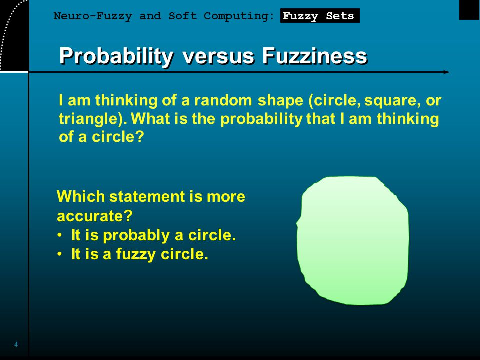 Neuro-Fuzzy and Soft Computing: Fuzzy Sets 4 Probability versus Fuzziness I am thinking of a random shape (circle, square, or triangle). What is the p