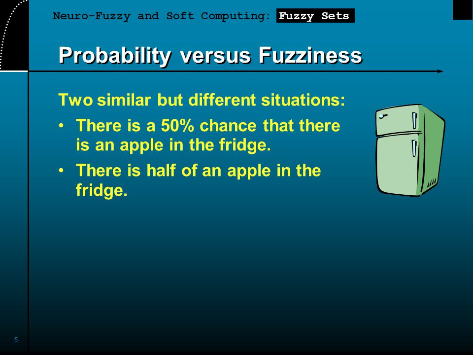 Neuro-Fuzzy and Soft Computing: Fuzzy Sets 5 Two similar but different situations: There is a 50% chance that there is an apple in the fridge. There i