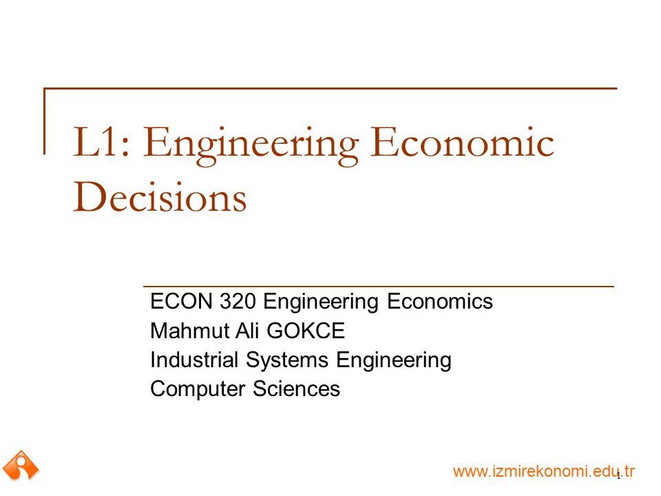 www.izmirekonomi.edu.tr 1 L1: Engineering Economic Decisions ECON 320 Engineering Economics Mahmut Ali GOKCE Industrial Systems Engineering Computer S