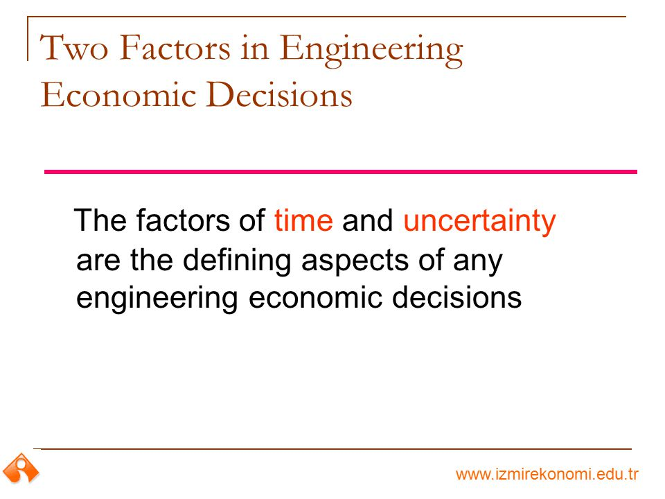 www.izmirekonomi.edu.tr Two Factors in Engineering Economic Decisions The factors of time and uncertainty are the defining aspects of any engineering
