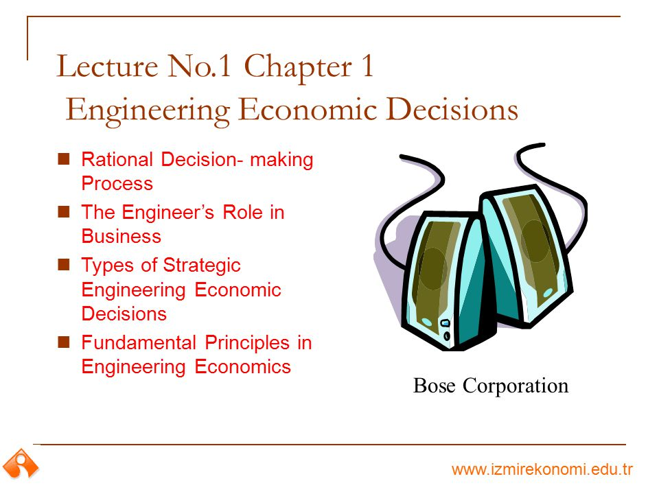 www.izmirekonomi.edu.tr Lecture No.1 Chapter 1 Engineering Economic Decisions Rational Decision- making Process The Engineer's Role in Business Types