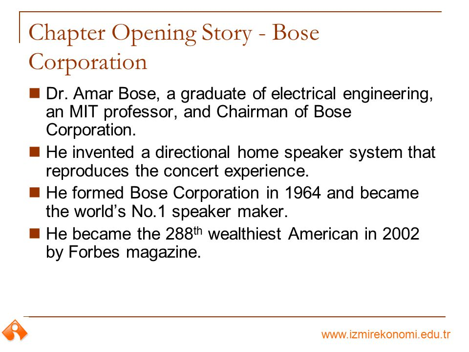 www.izmirekonomi.edu.tr Chapter Opening Story - Bose Corporation Dr. Amar Bose, a graduate of electrical engineering, an MIT professor, and Chairman o