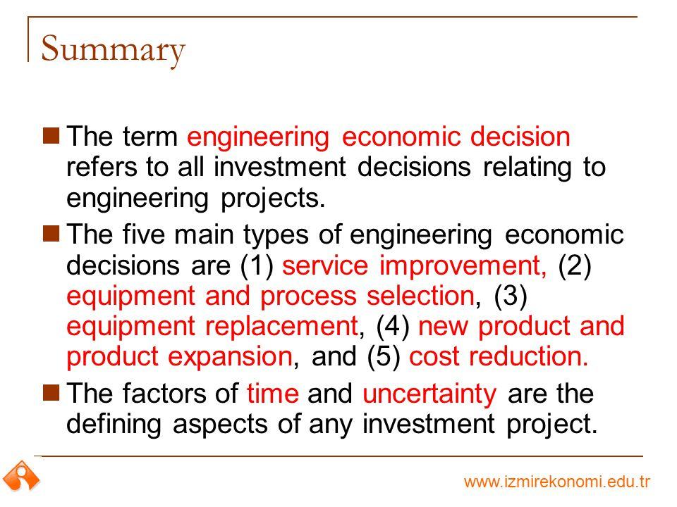 www.izmirekonomi.edu.tr Summary The term engineering economic decision refers to all investment decisions relating to engineering projects. The five m