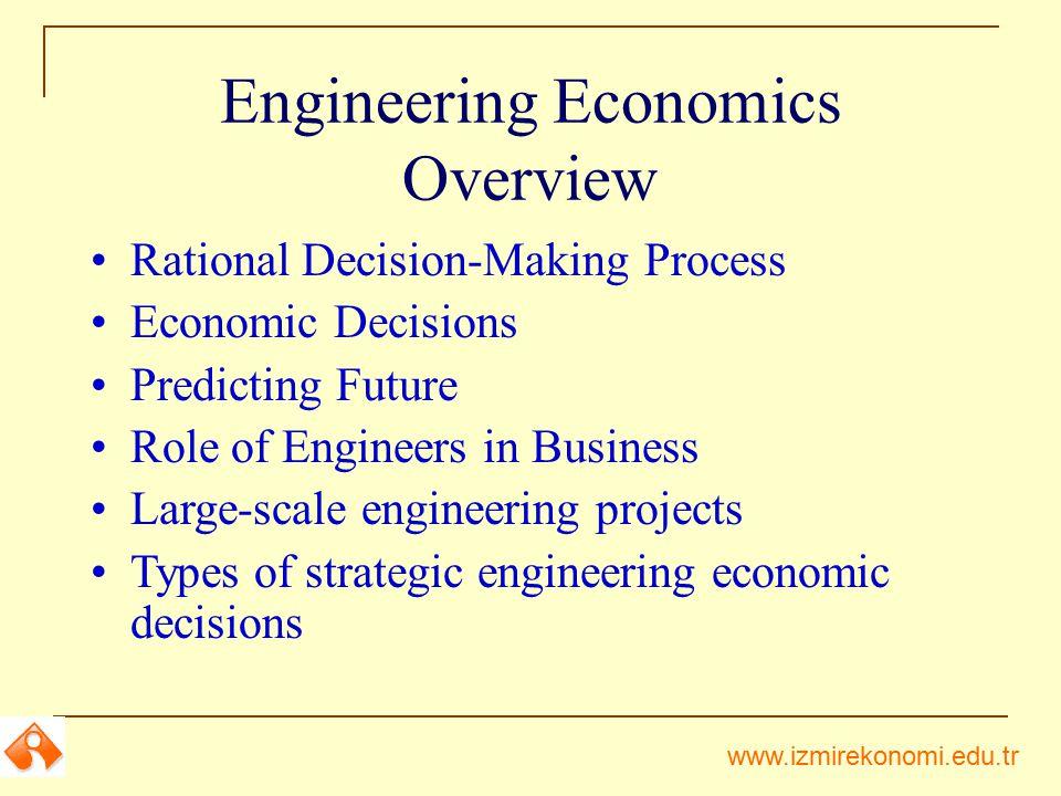 www.izmirekonomi.edu.tr Engineering Economics Overview Rational Decision-Making Process Economic Decisions Predicting Future Role of Engineers in Busi