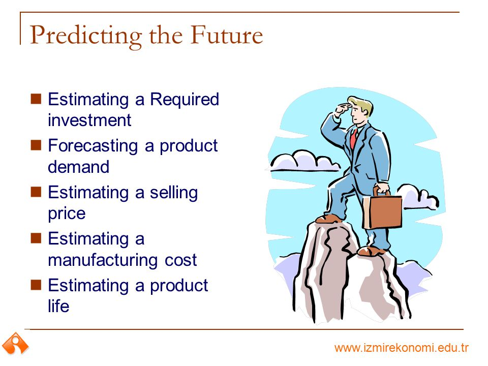 www.izmirekonomi.edu.tr Predicting the Future Estimating a Required investment Forecasting a product demand Estimating a selling price Estimating a ma