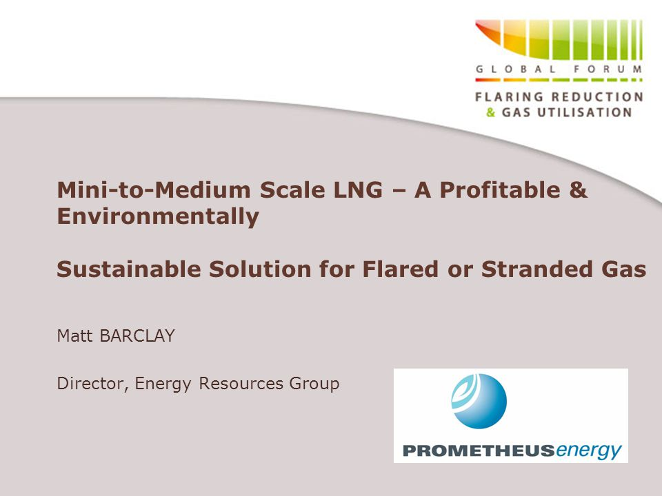 Mini-to-Medium Scale LNG – A Profitable & Environmentally Sustainable Solution for Flared or Stranded Gas Matt BARCLAY Director, Energy Resources Group