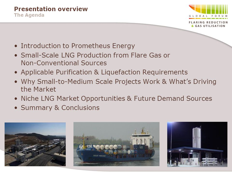 Presentation overview The Agenda Introduction to Prometheus Energy Small-Scale LNG Production from Flare Gas or Non-Conventional Sources Applicable Purification & Liquefaction Requirements Why Small-to-Medium Scale Projects Work & What's Driving the Market Niche LNG Market Opportunities & Future Demand Sources Summary & Conclusions