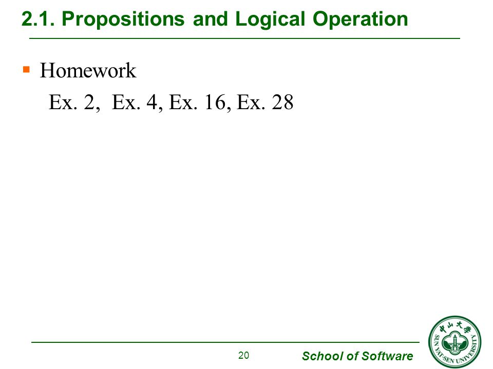 School of Software  Homework Ex. 2, Ex. 4, Ex. 16, Ex. 28 2.1. Propositions and Logical Operation 20
