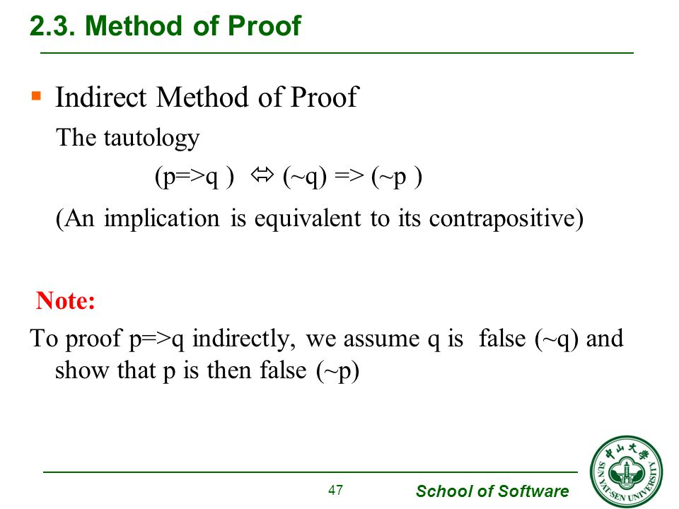 School of Software  Indirect Method of Proof The tautology (p=>q )  (~q) => (~p ) (An implication is equivalent to its contrapositive) Note: To proof p=>q indirectly, we assume q is false (~q) and show that p is then false (~p) 2.3.