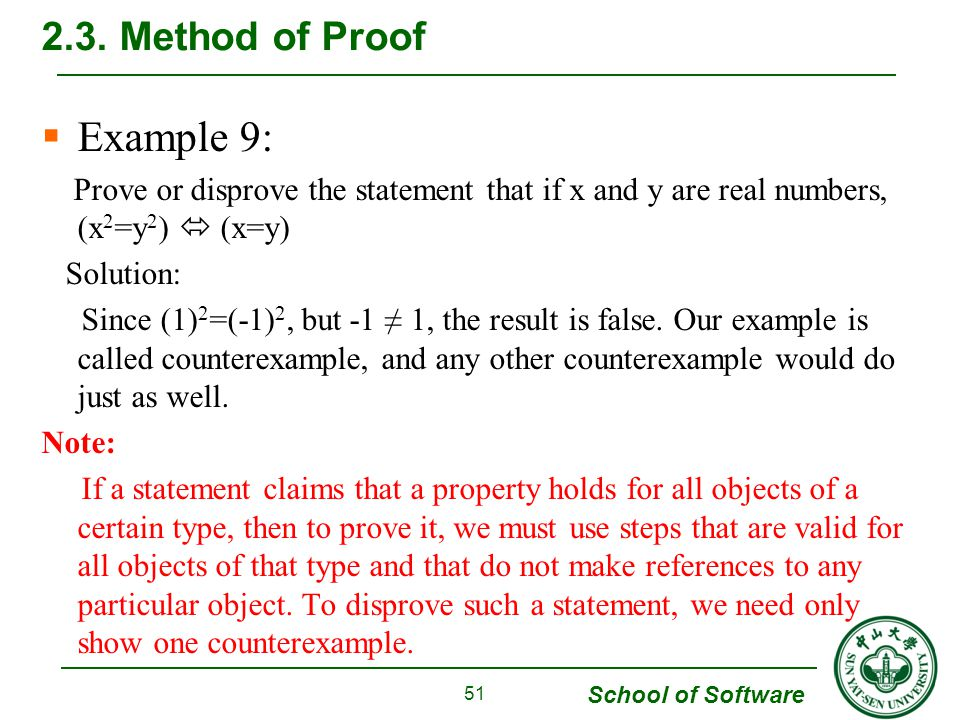 School of Software  Example 9: Prove or disprove the statement that if x and y are real numbers, (x 2 =y 2 )  (x=y) Solution: Since (1) 2 =(-1) 2, but -1 ≠ 1, the result is false.