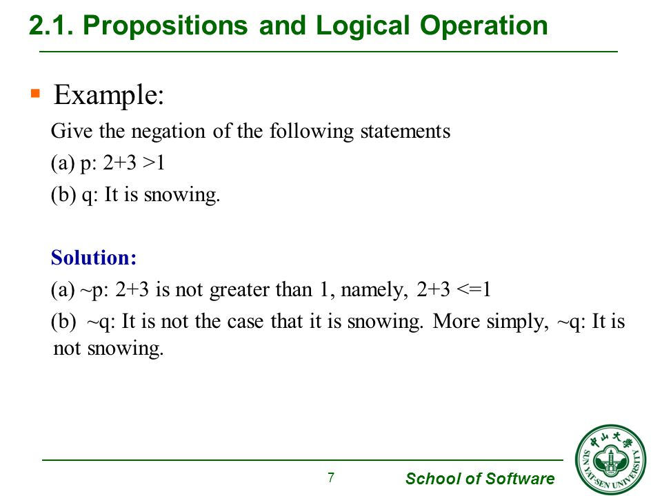School of Software  Example: Give the negation of the following statements (a) p: 2+3 >1 (b) q: It is snowing.