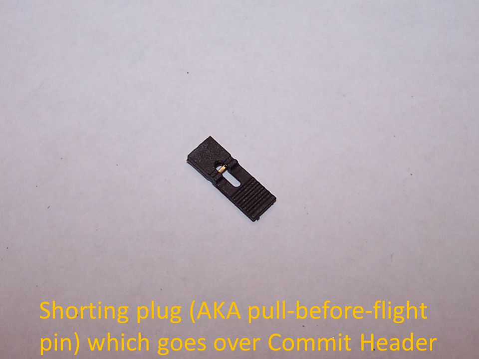 Shorting plug (AKA pull-before-flight pin) which goes over Commit Header