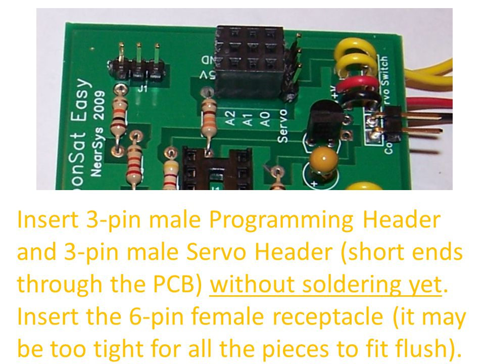 Insert 3-pin male Programming Header and 3-pin male Servo Header (short ends through the PCB) without soldering yet.
