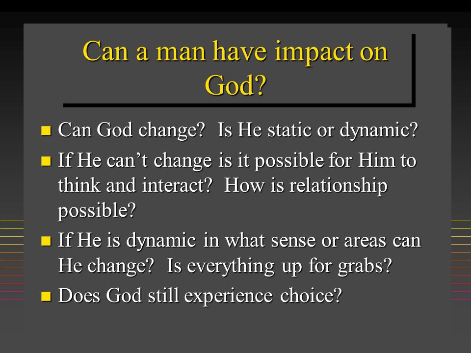 Can a man have impact on God? n Can God change? Is He static or dynamic? n If He can't change is it possible for Him to think and interact? How is rel