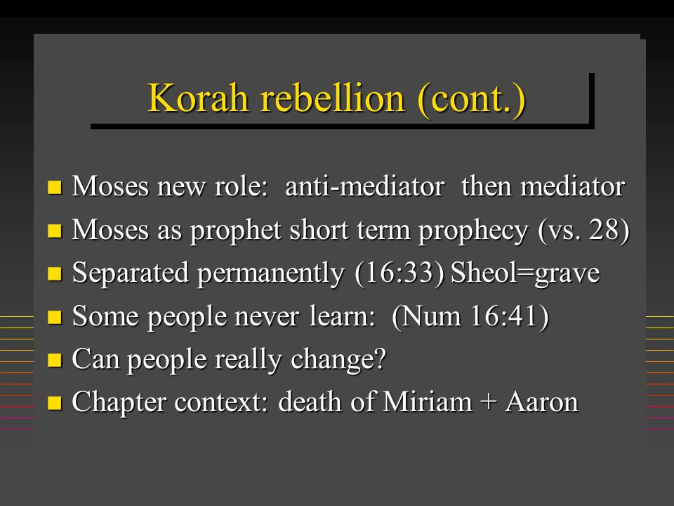 Korah rebellion (cont.) n Moses new role: anti-mediator then mediator n Moses as prophet short term prophecy (vs. 28) n Separated permanently (16:33)