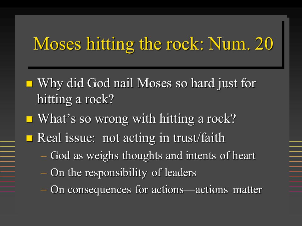 Moses hitting the rock: Num. 20 n Why did God nail Moses so hard just for hitting a rock? n What's so wrong with hitting a rock? n Real issue: not act
