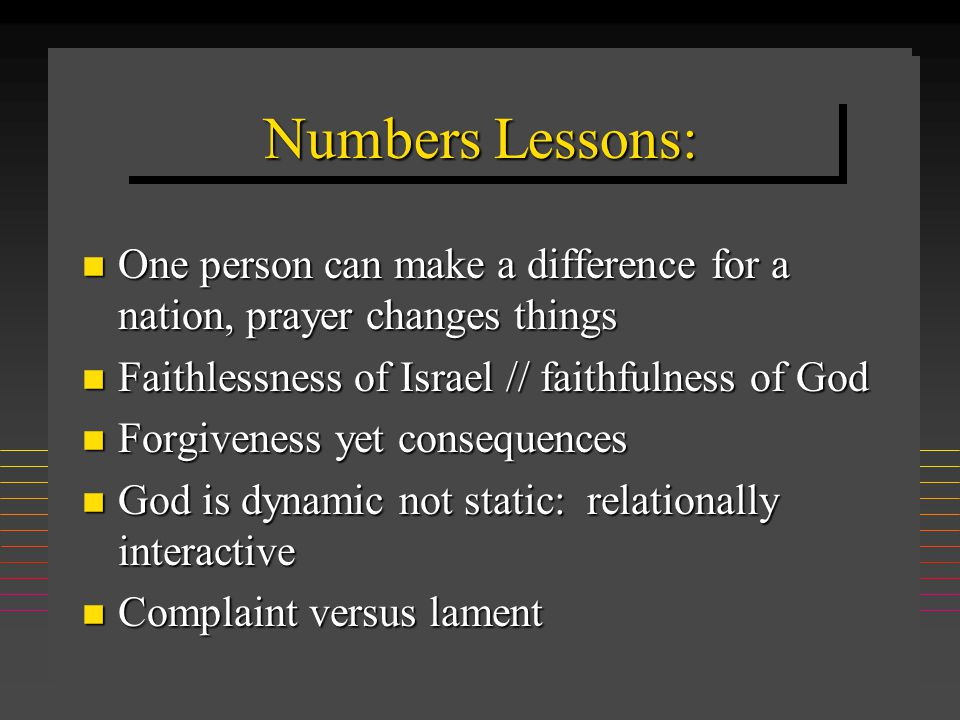 Numbers Lessons: n One person can make a difference for a nation, prayer changes things n Faithlessness of Israel // faithfulness of God n Forgiveness